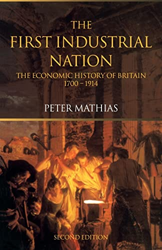 The First Industrial Nation: The Economic History of Britain 1700 1914: Mathias, Peter