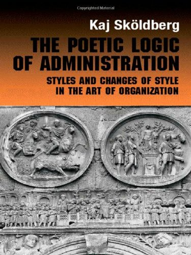 The Poetic Logic of Administration : Styles and Changes of Style in the Art of Organizing (...