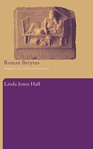 Roman Berytus: Beirut in Late Antiquity: Linda Jones Hall