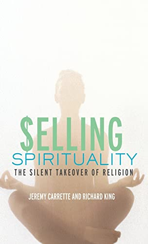 Selling Spirituality: The Silent Takeover of Religion (0415302080) by Carrette, Jeremy; King, Richard