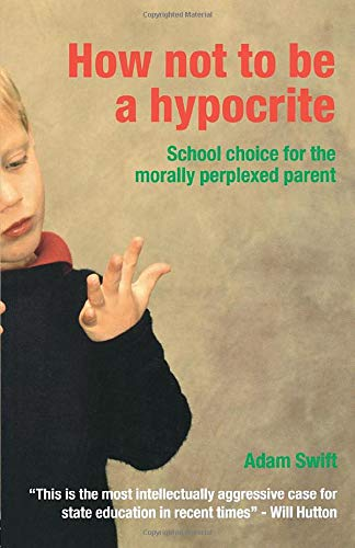 How Not to be a Hypocrite: School Choice for the Morally Perplexed Parent: Swift, Adam