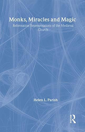 Monks, Miracles and Magic: Reformation Representations of the Medieval Church: Helen L. Parish