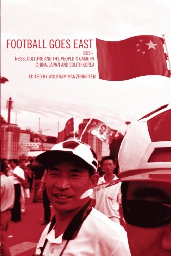 Football Goes East Business Culture and the People's Game in China Japan and South Korea