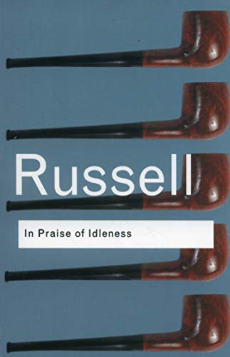 In Praise of Idleness: And Other Essays (Routledge Classics): Bertrand Russell
