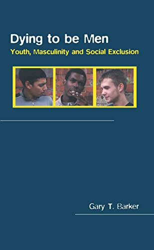 Dying to Be Men: Youth, Masculinity and Social Exclusion: Barker, Gary
