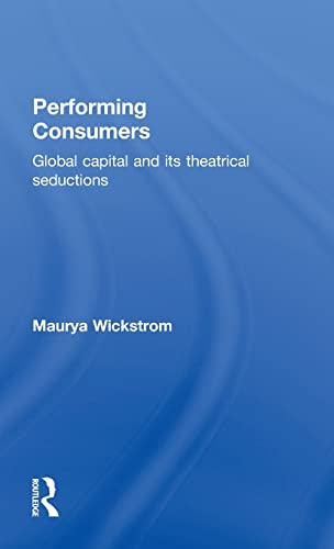 9780415339445: Performing Consumers: Global Capital and its Theatrical Seductions