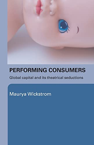 9780415339452: Performing Consumers: Global Capital and its Theatrical Seductions