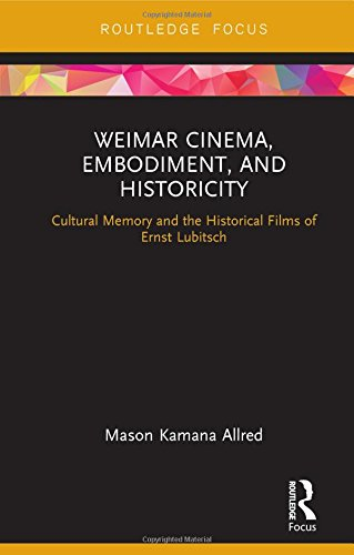 9780415349185: Weimar Cinema, Embodiment, and Historicity: Cultural Memory and the Historical Films of Ernst Lubitsch (Routledge Focus on Film Studies)