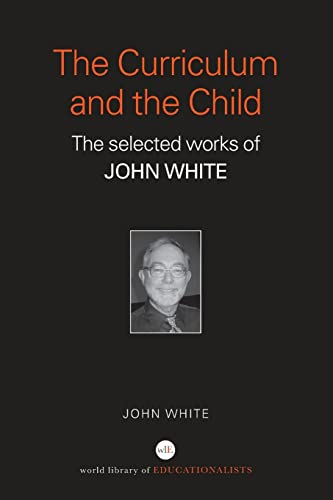 The Curriculum and the Child: The Selected Works of John White (World Library of Educationalists): ...