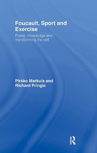 Foucault, Sport and Exercise: Power, Knowledge and Transforming the Self: Pirkko Markula-Denison