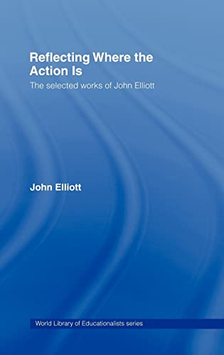 9780415369350: Reflecting Where the Action Is: The Selected Works of John Elliott (World Library of Educationalists)