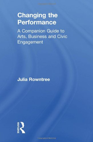 9780415379335: Changing the Performance: A Companion Guide to Arts, Business and Civic Engagement