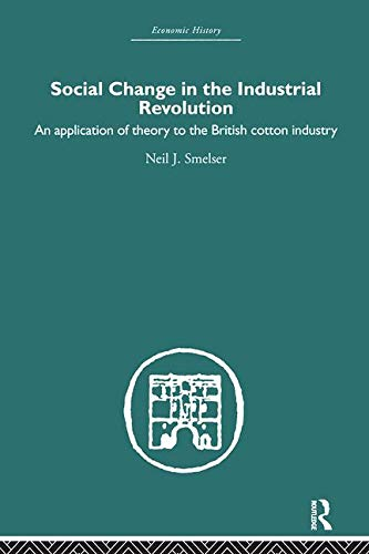 9780415381376: Social Change in the Industrial Revolution: An Application of Theory to the British Cotton Industry (Economic History) (Volume 10)