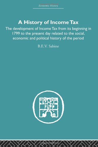 9780415381963: History of Income Tax: the Development of Income Tax from its beginning in 1799 to the present day related to the social, economic and political history of the period (Economic History)