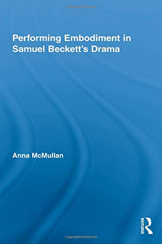 Performing Embodiment in Samuel Beckett's Drama (Routledge Advances in Theatre & ...