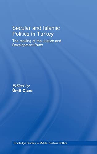 9780415396455: Secular and Islamic Politics in Turkey: The Making of the Justice and Development Party (Routledge Studies in Middle Eastern Politics)