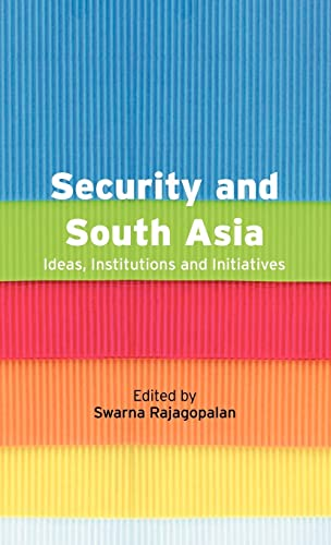 Security and South Asia: Ideas, Institutions and Initiatives: Swarna Rajagopalan (ed.)