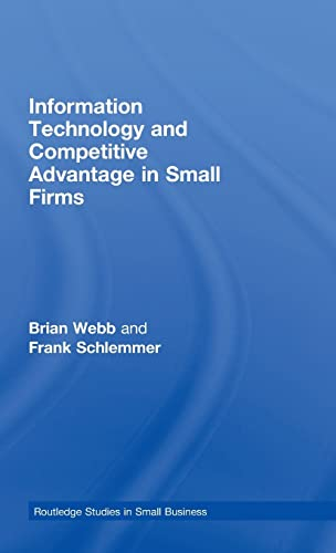 Information Technology and Competitive Advantage in Small Firms (Routledge Studies in Small ...