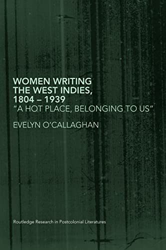 Women Writing the West Indies, 1804-1939: 'A Hot Place, Belonging To Us' (Routledge Research in Postcolonial Literatures) (0415418585) by EVELYN O'CALLAGHAN