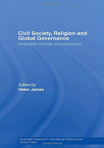 Civil Society, Religion and Global Governance: Paradigms of Power and Persuasion: James, Helen