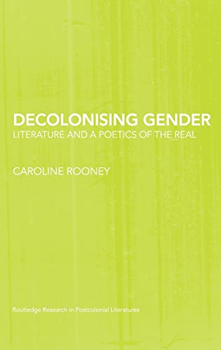 9780415424189: Decolonising Gender: Literature and a Poetics of the Real (Routledge Research in Postcolonial Literatures)