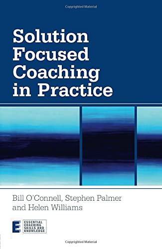 Solution Focused Coaching in Practice: O'Connell, Bill; Palmer, Stephen; Williams, Helen