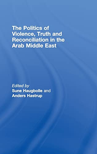 The Politics of Violence, Truth and Reconciliation in the Arab Middle East