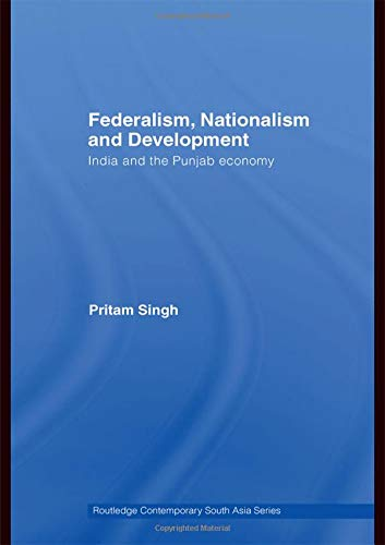 Federalism, Nationalism and Development: India and the: Pritam Singh