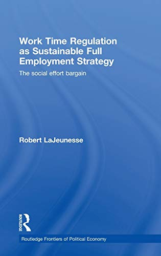 9780415460576: Work Time Regulation as Sustainable Full Employment Strategy: The Social Effort Bargain (Routledge Frontiers of Political Economy)