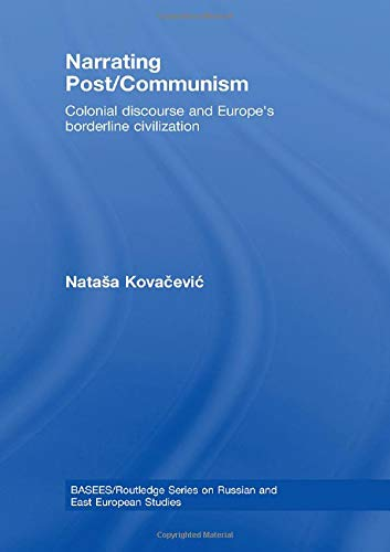 9780415461115: Narrating Post/Communism: Colonial Discourse and Europe's Borderline Civilization (BASEES/Routledge Series on Russian and East European Studies)