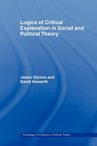 9780415462129: Logics of Critical Explanation in Social and Political Theory (Routledge Innovations in Political Theory (Numbered))
