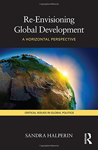 9780415467650: Re-Envisioning Global Development: A Horizontal Perspective (Critical Issues in Global Politics)