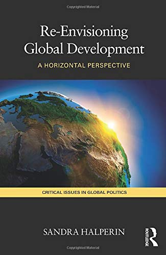 9780415467667: Re-Envisioning Global Development: A Horizontal Perspective (Critical Issues in Global Politics)