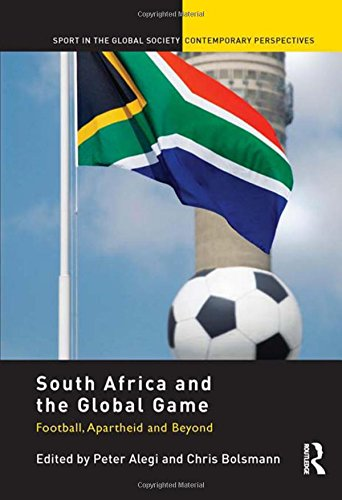 9780415469319: South Africa and the Global Game: Football, Apartheid and Beyond (Sport in the Global Society – Contemporary Perspectives)