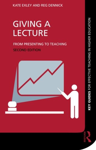Giving a Lecture: From Presenting to Teaching: Exley, Kate, Dennick,