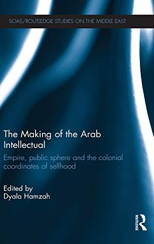 9780415488341: The Making of the Arab Intellectual: Empire, Public Sphere and the Colonial Coordinates of Selfhood (SOAS/Routledge Studies on the Middle East)