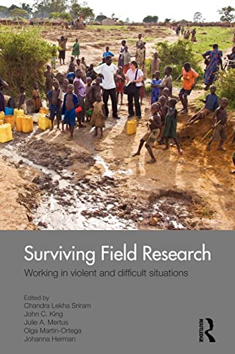 Surviving Field Research: Working in Violent and Difficult Situations: C.L. Sriram, J.C. King, J.A....