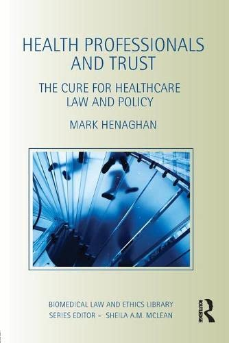 Health Professionals and Trust: The Cure for Healthcare Law and Policy (Biomedical Law and Ethics ...