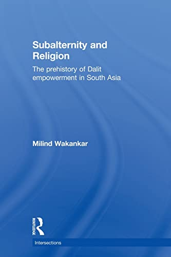 Subalternity and Religion: The Prehistory of Dalit Empowerment in South Asia (Intersections: ...