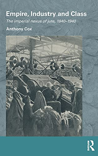 9780415506168: Empire, Industry and Class: The Imperial Nexus of Jute, 1840-1940 (Routledge/Edinburgh South Asian Studies Series)
