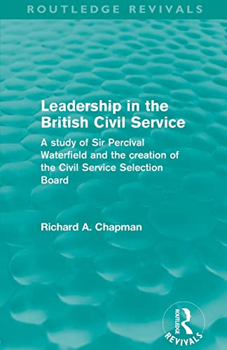 9780415508230: Leadership in the British Civil Service (Routledge Revivals): A study of Sir Percival Waterfield and the creation of the Civil Service Selection Board