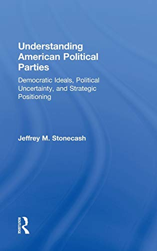 9780415508445: Understanding American Political Parties: Democratic Ideals, Political Uncertainty, and Strategic Positioning
