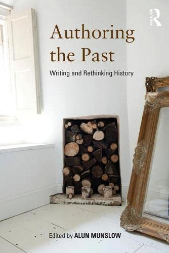 Authoring the Past: Writing and Rethinking History: Alun Munslow