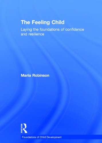 The Feeling Child: Laying the Foundations of Confidence and Resilience: Robinson, Maria