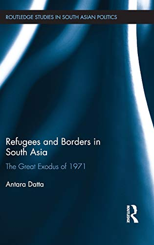 9780415524728: Refugees and Borders in South Asia: The Great Exodus of 1971 (Routledge Studies in South Asian Politics)