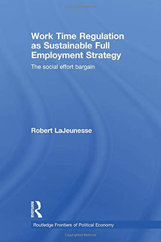 9780415530231: Work Time Regulation as Sustainable Full Employment Strategy: The Social Effort Bargain (Routledge Frontiers of Politic)