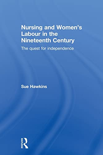 Nursing and Women's Labour in the Nineteenth Century: The Quest for Independence (0415539749) by Sue Hawkins