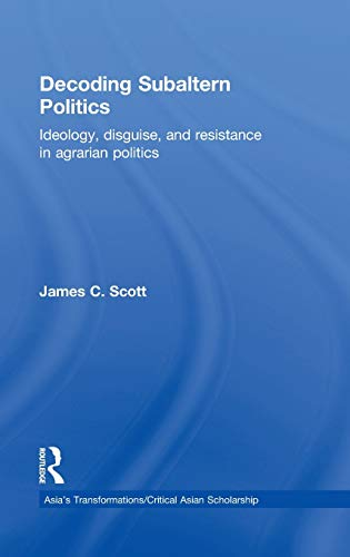 Decoding Subaltern Politics: Ideology, Disguise, and Resistance in Agrarian Politics (Asia's Transformations/Critical Asian Scholarship) (9780415539753) by Scott, James C.