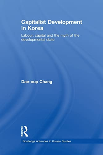9780415541008: Capitalist Development in Korea: Labour, Capital and the Myth of the Developmental State (Routledge Advances in Korean Studies)