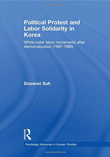 9780415541930: Political Protest and Labor Solidarity in Korea: White-Collar Labor Movements after Democratization (1987-1995) (Routledge Advances in Korean Studies)